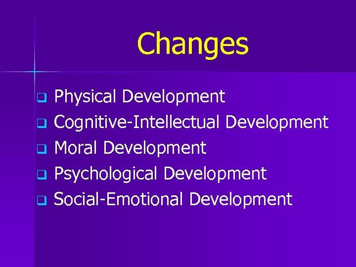 Changes q q q Physical Development Cognitive-Intellectual Development Moral Development Psychological Development Social-Emotional Development