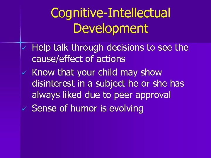 Cognitive-Intellectual Development ü ü ü Help talk through decisions to see the cause/effect of