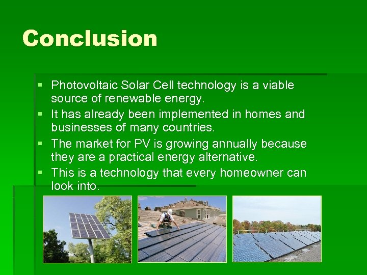 Conclusion § Photovoltaic Solar Cell technology is a viable source of renewable energy. §