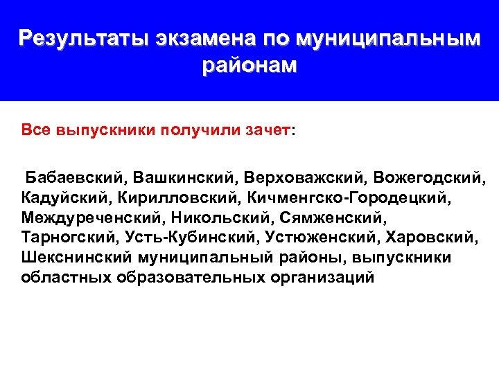 Результаты экзамена по муниципальным районам Все выпускники получили зачет: Бабаевский, Вашкинский, Верховажский, Вожегодский, Кадуйский,