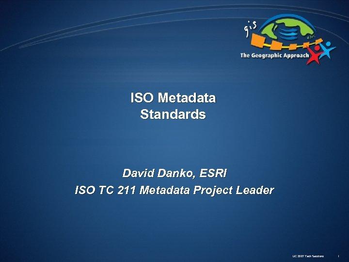 ISO Metadata Standards David Danko, ESRI ISO TC 211 Metadata Project Leader UC 2007
