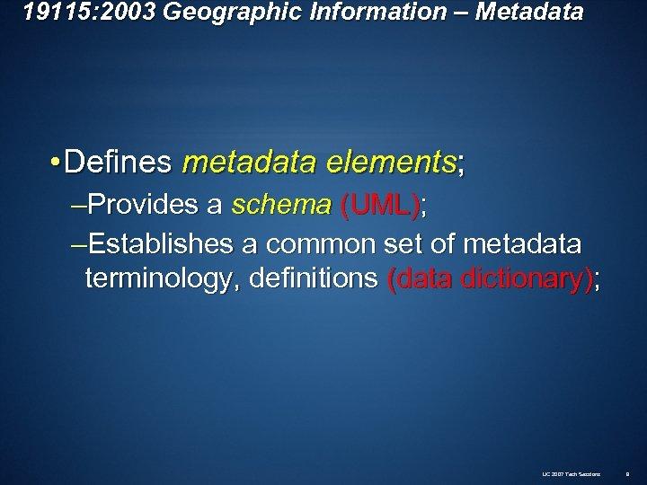 19115: 2003 Geographic Information – Metadata • Defines metadata elements; –Provides a schema (UML);