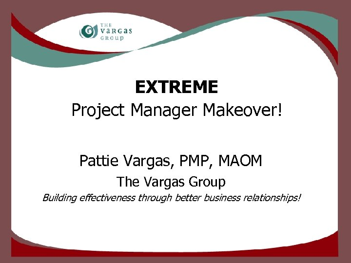 EXTREME Project Manager Makeover! Pattie Vargas, PMP, MAOM The Vargas Group Building effectiveness through