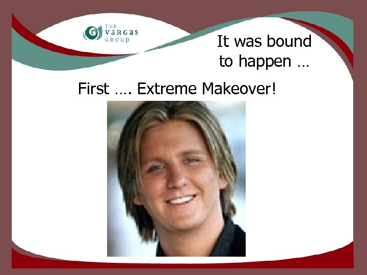 It was bound to happen … First …. Extreme Makeover!