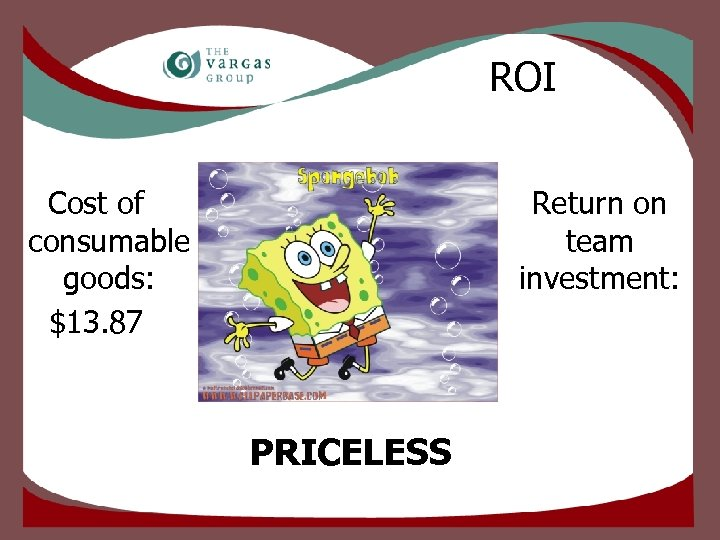 ROI Cost of consumable goods: $13. 87 Return on team investment: PRICELESS