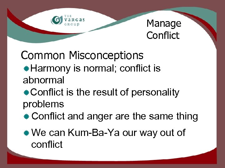 Manage Conflict Common Misconceptions ®Harmony is normal; conflict is abnormal ®Conflict is the result