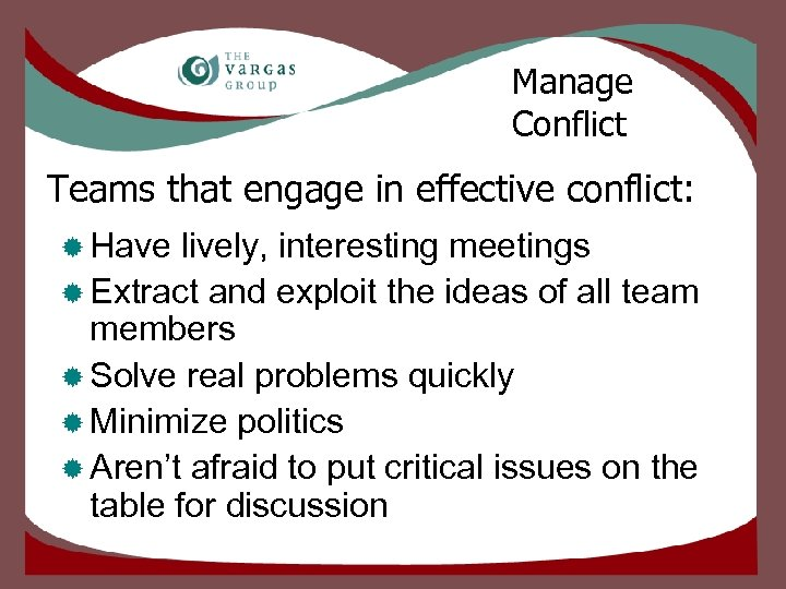 Manage Conflict Teams that engage in effective conflict: ® Have lively, interesting meetings ®