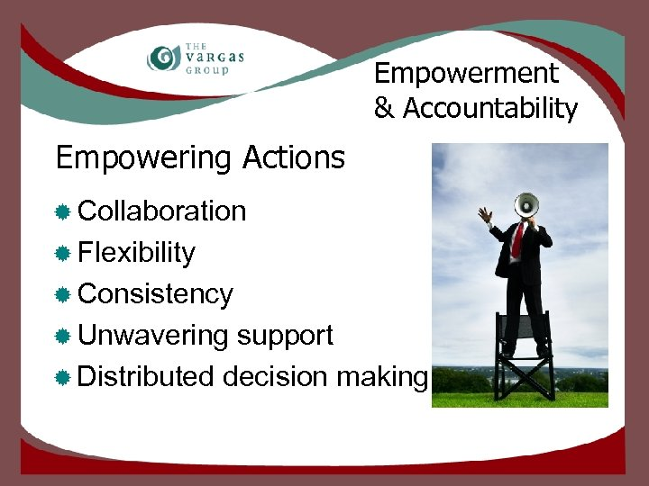 Empowerment & Accountability Empowering Actions ® Collaboration ® Flexibility ® Consistency ® Unwavering support