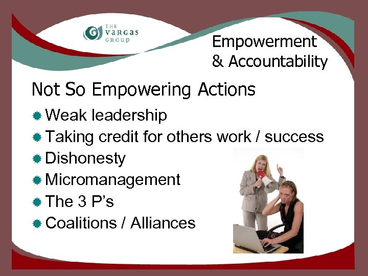 Empowerment & Accountability Not So Empowering Actions ® Weak leadership ® Taking credit for