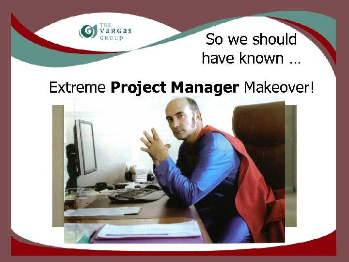 So we should have known … Extreme Project Manager Makeover!