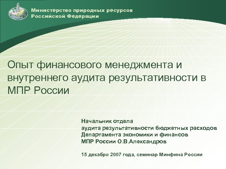 Министерство природных ресурсов Российской Федерации Опыт финансового менеджмента и внутреннего аудита результативности в МПР