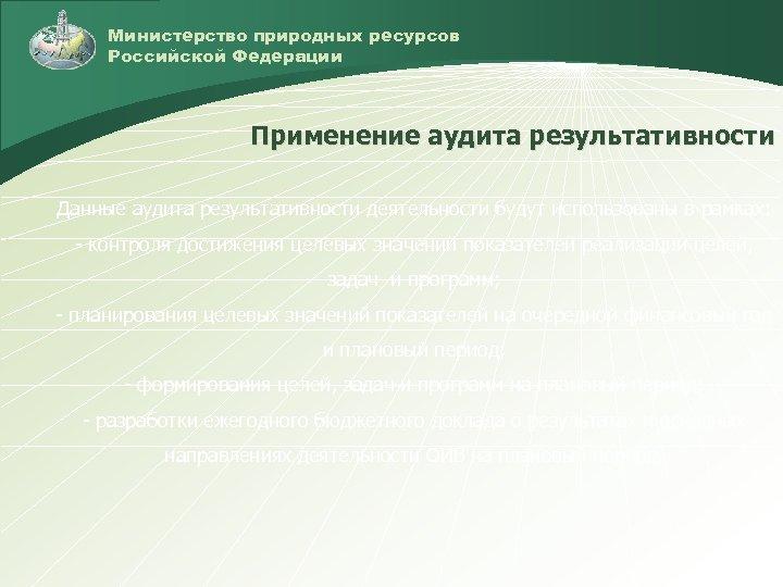 Министерство природных ресурсов Российской Федерации Применение аудита результативности Данные аудита результативности деятельности будут использованы