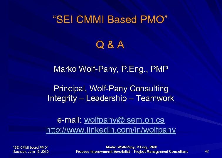 """SEI CMMI Based PMO"" Q & A Marko Wolf-Pany, P. Eng. , PMP Principal,"
