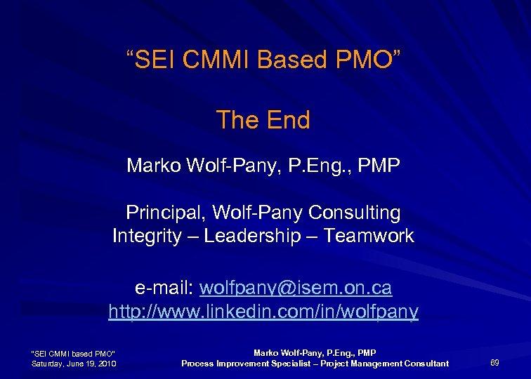 """SEI CMMI Based PMO"" The End Marko Wolf-Pany, P. Eng. , PMP Principal, Wolf-Pany"