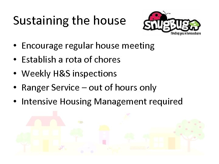 Sustaining the house • • • Encourage regular house meeting Establish a rota of
