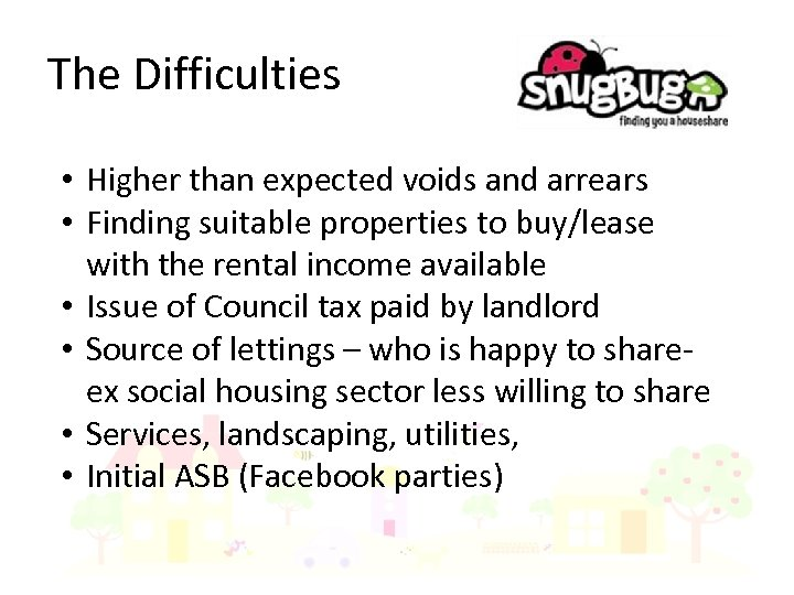 The Difficulties • Higher than expected voids and arrears • Finding suitable properties to