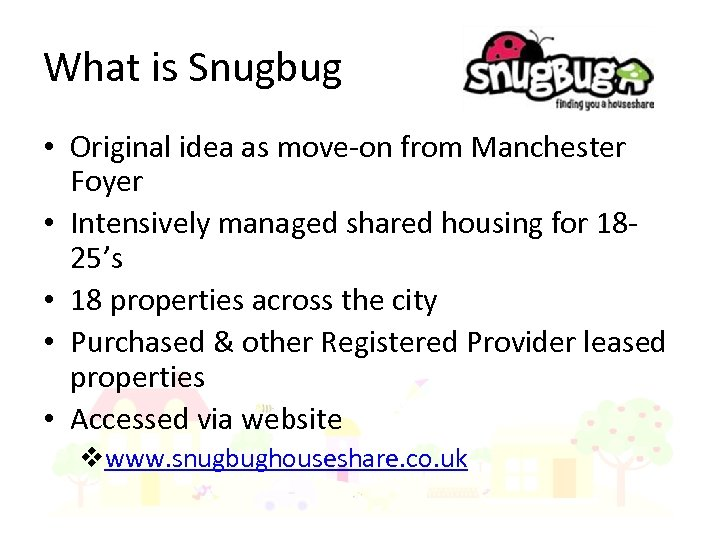What is Snugbug • Original idea as move-on from Manchester Foyer • Intensively managed