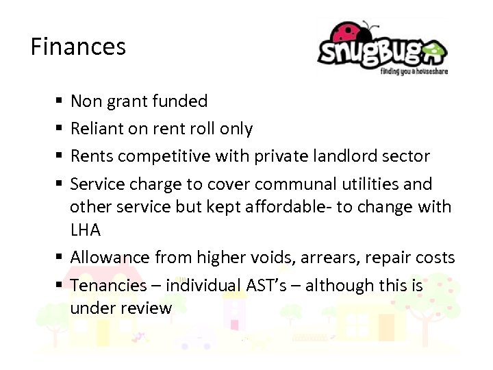 Finances Non grant funded Reliant on rent roll only Rents competitive with private landlord