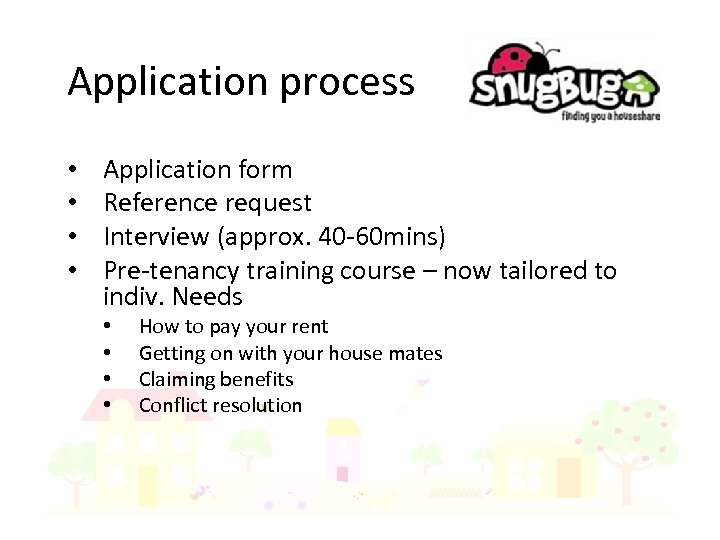 Application process • • Application form Reference request Interview (approx. 40 -60 mins) Pre-tenancy