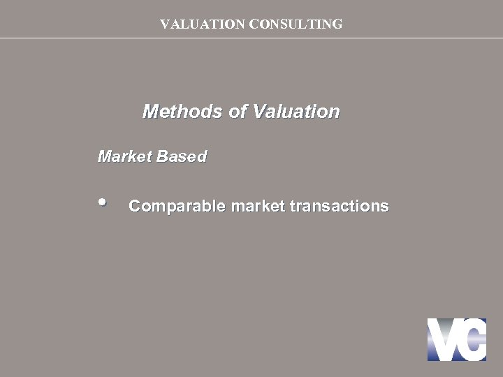 VALUATION CONSULTING Methods of Valuation Market Based • Comparable market transactions