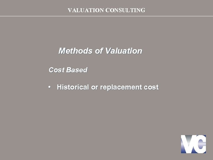 VALUATION CONSULTING Methods of Valuation Cost Based • Historical or replacement cost