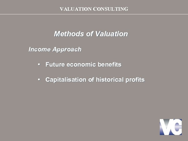 VALUATION CONSULTING Methods of Valuation Income Approach • Future economic benefits • Capitalisation of