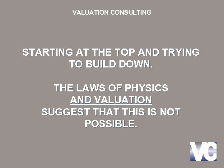 VALUATION CONSULTING STARTING AT THE TOP AND TRYING TO BUILD DOWN. THE LAWS OF