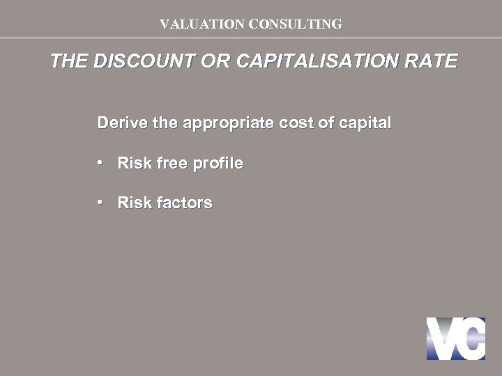 VALUATION CONSULTING THE DISCOUNT OR CAPITALISATION RATE Derive the appropriate cost of capital •