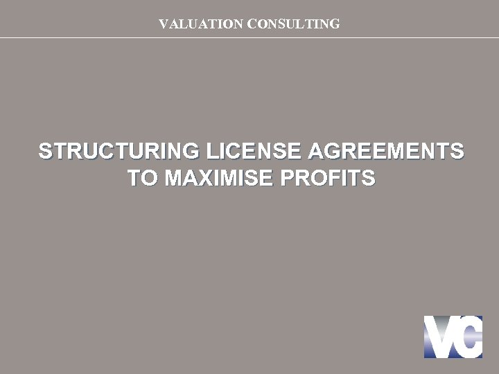 VALUATION CONSULTING STRUCTURING LICENSE AGREEMENTS TO MAXIMISE PROFITS