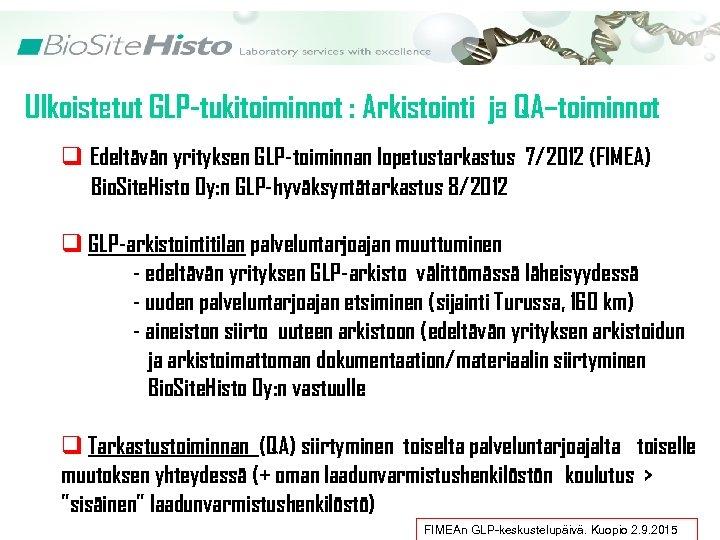 Ulkoistetut GLP-tukitoiminnot : Arkistointi ja QA–toiminnot q Edeltävän yrityksen GLP-toiminnan lopetustarkastus 7/2012 (FIMEA) Bio.