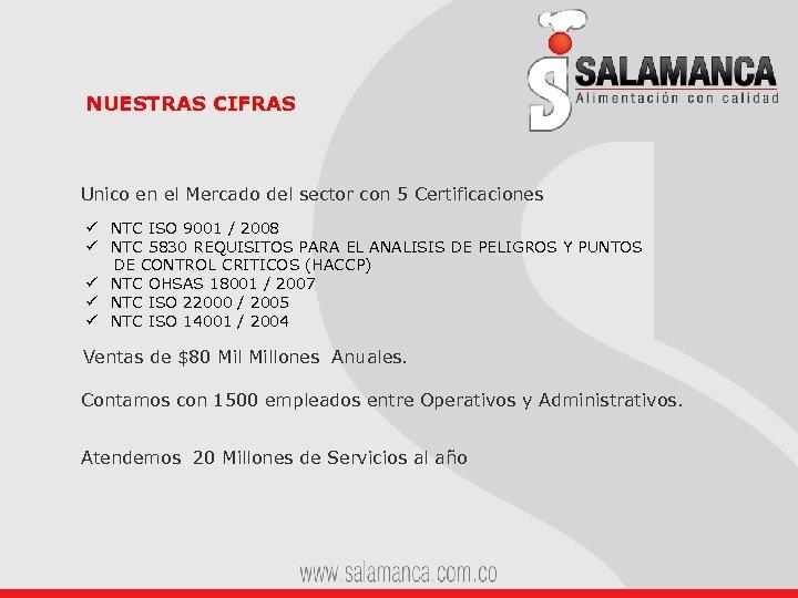 NUESTRAS CIFRAS Unico en el Mercado del sector con 5 Certificaciones ü NTC ISO