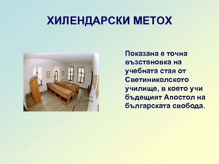 ХИЛЕНДАРСКИ МЕТОХ Показана е точна възстановка на учебната стая от Светиниколското училище, в което