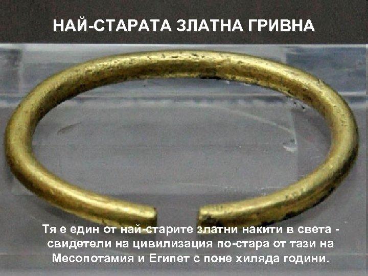 НАЙ-СТАРАТА ЗЛАТНА ГРИВНА Тя е един от най-старите златни накити в света свидетели на