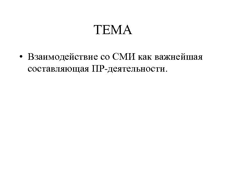 ТЕМА • Взаимодействие со СМИ как важнейшая составляющая ПР-деятельности.