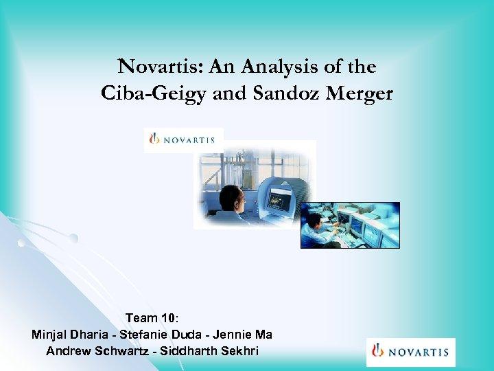 Novartis: An Analysis of the Ciba-Geigy and Sandoz Merger Team 10: Minjal Dharia -
