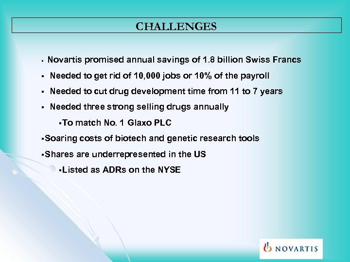 CHALLENGES Novartis promised annual savings of 1. 8 billion Swiss Francs § § Needed