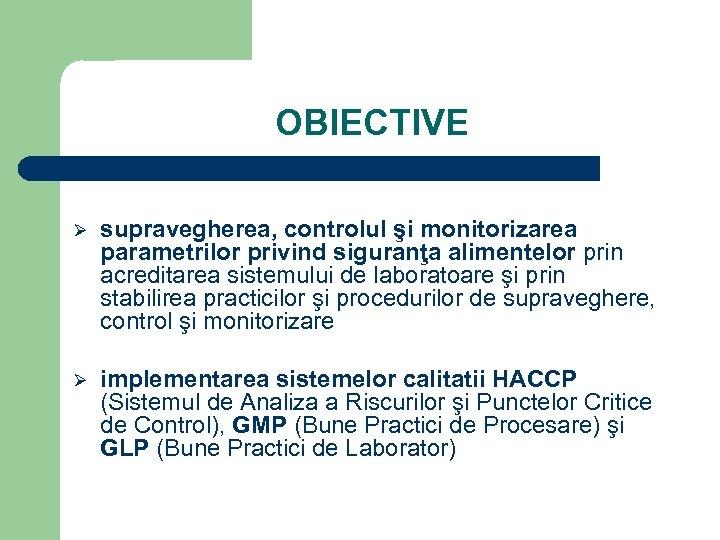 OBIECTIVE Ø supravegherea, controlul şi monitorizarea parametrilor privind siguranţa alimentelor prin acreditarea sistemului de