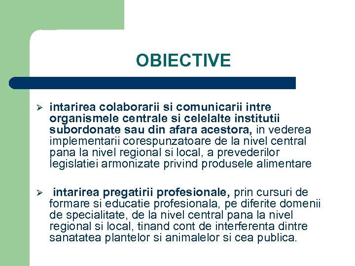 OBIECTIVE Ø intarirea colaborarii si comunicarii intre organismele centrale si celelalte institutii subordonate sau