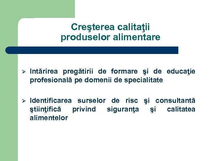 Creşterea calitaţii produselor alimentare Ø Intărirea pregătirii de formare şi de educaţie profesională pe