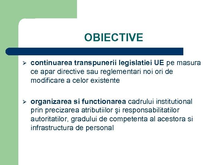 OBIECTIVE Ø continuarea transpunerii legislatiei UE pe masura ce apar directive sau reglementari noi