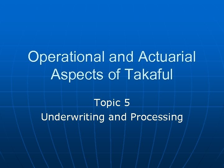 Operational and Actuarial Aspects of Takaful Topic 5 Underwriting and Processing