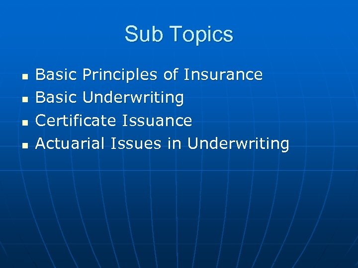 Sub Topics n n Basic Principles of Insurance Basic Underwriting Certificate Issuance Actuarial Issues