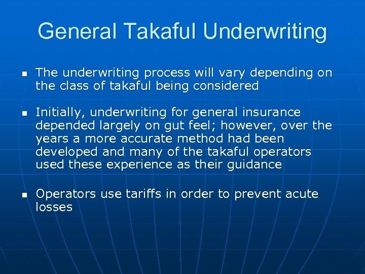 General Takaful Underwriting n n n The underwriting process will vary depending on the