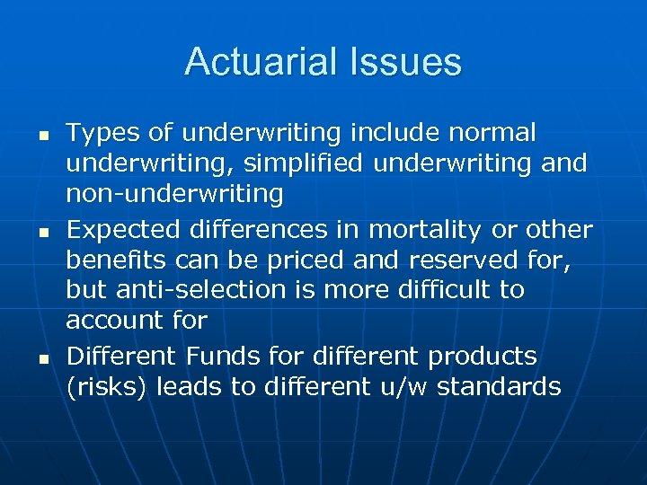 Actuarial Issues n n n Types of underwriting include normal underwriting, simplified underwriting and