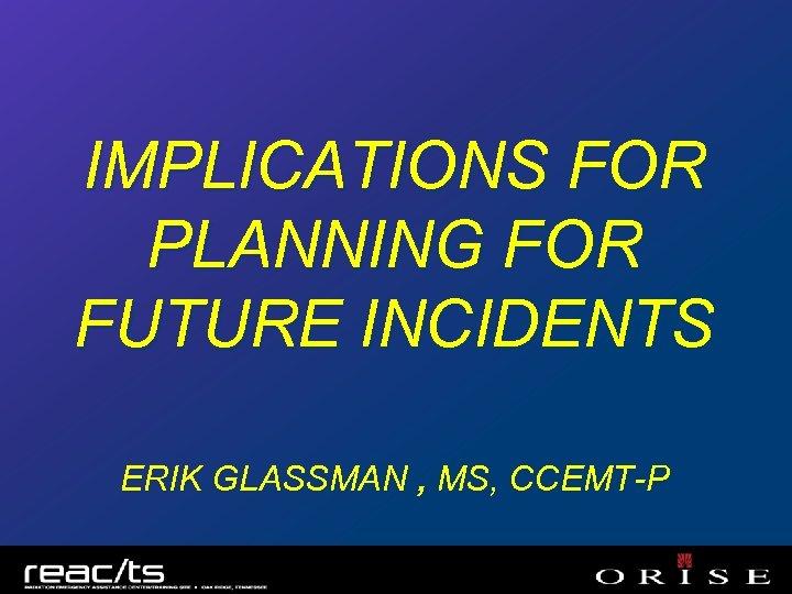 IMPLICATIONS FOR PLANNING FOR FUTURE INCIDENTS ERIK GLASSMAN , MS, CCEMT-P