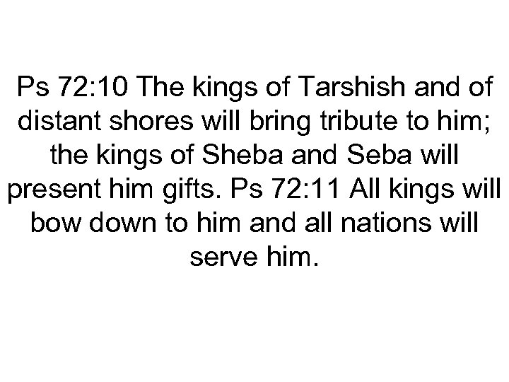 Ps 72: 10 The kings of Tarshish and of distant shores will bring tribute