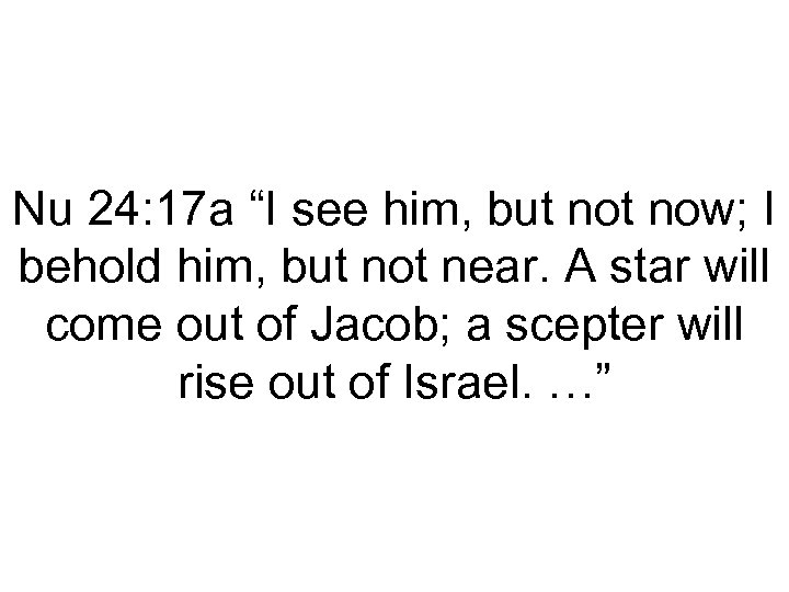 """Nu 24: 17 a """"I see him, but now; I behold him, but not"""