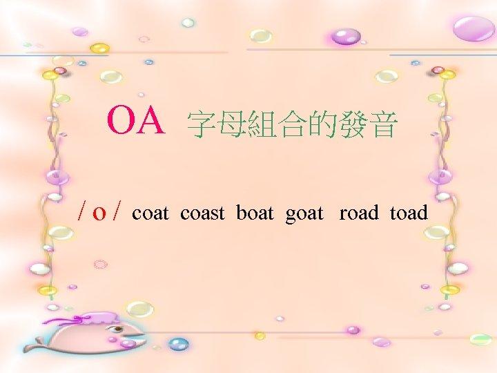 OA /o/ 字母組合的發音 coat coast boat goat road toad