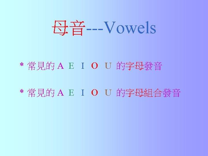 母音---Vowels * 常見的 A E I O U 的字母發音 * 常見的 A E I