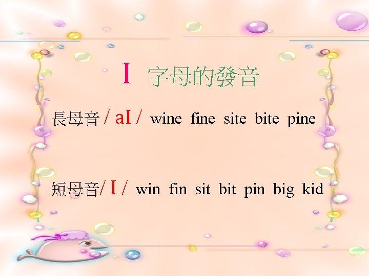 I 長母音 / 字母的發音 a. I / 短母音/ I / wine fine site bite